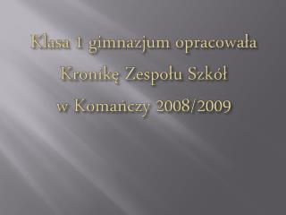 Klasa 1 gimnazjum opracowała Kronikę  Z espołu Szkół w Komańczy 2008/2009