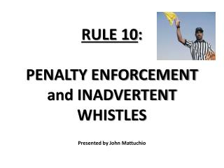 RULE 10 :  PENALTY ENFORCEMENT and INADVERTENT WHISTLES P resented by John Mattuchio