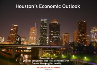 Presented by Jenny Philip, Manager of Economic  Research Greater Houston Partnership