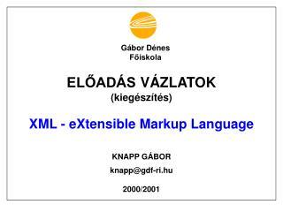 ELŐADÁS VÁZLATOK (kiegészítés) XML - eXtensible Markup Language KNAPP GÁBOR knapp@gdf-ri.hu