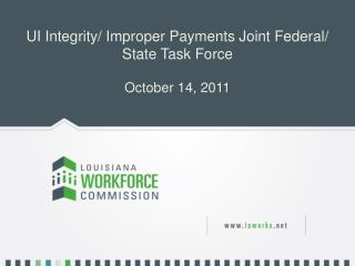 UI Integrity/ Improper Payments Joint Federal/ State Task Force October 14, 2011