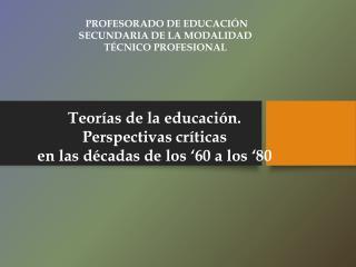 Teorías de la  educación. Perspectivas  críticas  en las décadas de los '60 a los '80