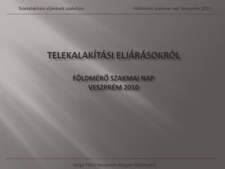 TELEKALAKÍTÁSI ELJÁRÁSOKRÓL FÖLDMÉRŐ SZAKMAI NAP  VESZPRÉM 2010