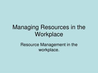Managing Resources in the Workplace