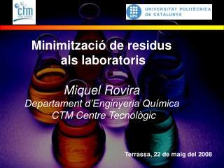 Minimitzaci  de residus  als laboratoris  Miquel Rovira  Departament d Enginyeria Qu mica  CTM Centre Tecnol gic