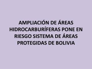 AMPLIACIÓN DE ÁREAS HIDROCARBURÍFERAS PONE EN RIESGO SISTEMA DE ÁREAS PROTEGIDAS DE BOLIVIA