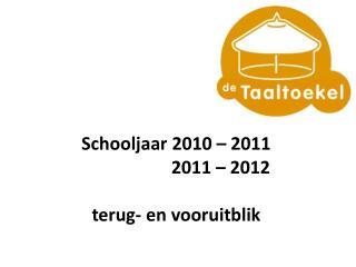 Schooljaar  2010 – 2011                      2011 – 2012 t erug - en  vooruitblik