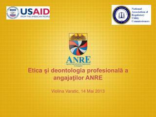 Etica  şi deontologia profesională a angajaţilor ANRE Violina Varatic, 14 Mai 2013