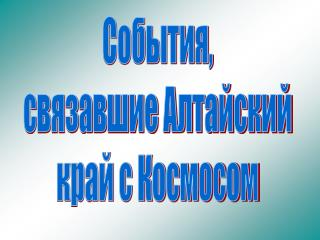 События, связавшие Алтайский край с Космосом