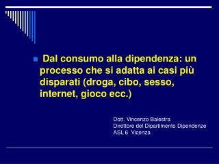 Dott. Vincenzo Balestra Direttore del Dipartimento Dipendenze ASL 6  Vicenza