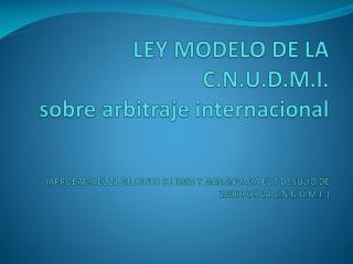 LEY MODELO DE LA  C.N.U.D.M.I . sobre arbitraje internacional
