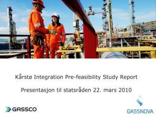 Kårstø Integration Pre-feasibility Study Report Presentasjon til statsråden  22. mars 2010