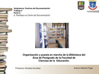 Organización y puesta en marcha de la Biblioteca del  Área de Postgrado de la Facultad de