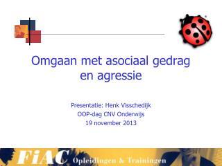 Omgaan met asociaal gedrag en agressie Presentatie: Henk Visschedijk OOP-dag CNV Onderwijs