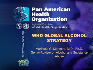 WHO GLOBAL ALCOHOL STRATEGY Maristela G. Monteiro, M.D., Ph.D.