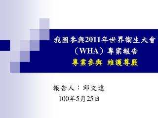 我國參與 2011 年世界衛生大會( WHA )專案報告 專業參與  維護尊嚴