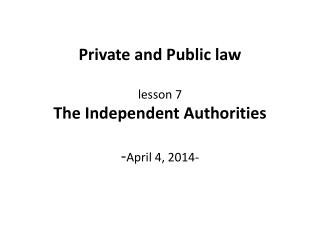 Private and Public law lesson  7 The Independent Authorities - April 4, 2014-