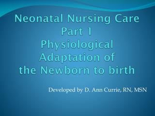 Neonatal Nursing Care Part 1  Physiological Adaptation of  the Newborn to birth