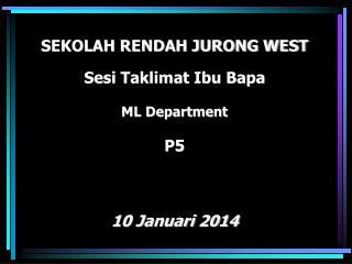 SEKOLAH RENDAH JURONG WEST Sesi Taklimat Ibu Bapa ML Department P5 10 Januari 2014