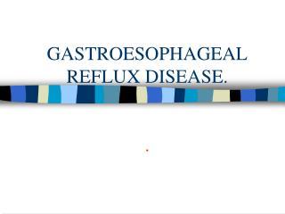 GASTROESOPHAGEAL REFLUX DISEASE. .
