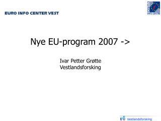 Nye EU-program 2007 -> Ivar Petter Grøtte Vestlandsforsking