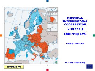 EUROPEAN INTERREGIONAL COOPERATION 2007/13 Interreg IVC General overview 14 June, Strasbourg