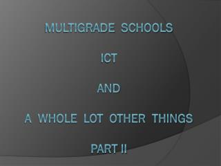 MultiGRADE   schools ICT and  a  whole  lot  other  things part ii