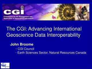 The CGI: Advancing International Geoscience Data Interoperability     John Broome -  CGI Council