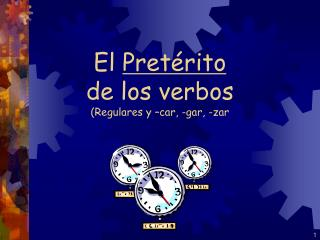 El  Pretérito de los verbos (Regulares y –car, -gar, -zar