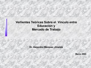 Vertientes Te ricas Sobre el  V nculo entre Educaci n y  Mercado de Trabajo     Dr. Alejandro M rquez Jimen z