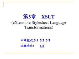 第 5 章     XSLT  (e X tensible  S tylesheet  L anguage  T ransformations)