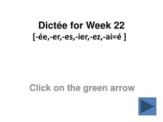 Dictée  for Week 22 [ -ée,-er,-es,-ier,-ez,-ai = é  ]
