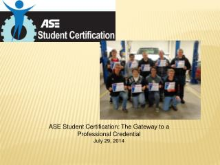 ASE Student Certification: The Gateway to a  Professional Credential July 29, 2014