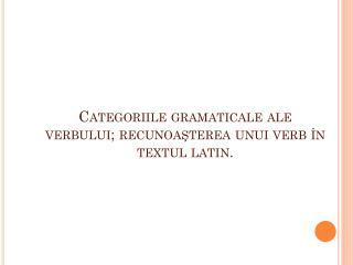 Categoriile gramaticale ale verbului; recunoa?terea unui verb �n textul latin.