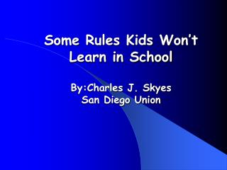 Some Rules Kids Won't Learn in School By:Charles J. Skyes  San Diego Union