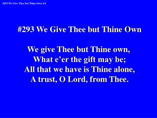 #293 We Give Thee but Thine Own We give Thee but Thine own,  What e'er the gift may be;