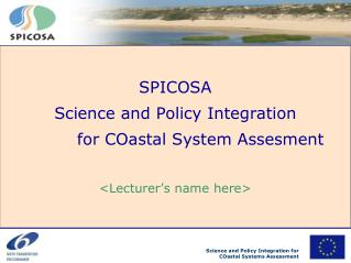 SPICOSA Science and Policy Integration  		for COastal System Assesment <Lecturer's name here>