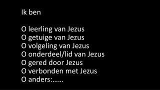 Ik ben  O leerling van Jezus O getuige van Jezus O volgeling van Jezus O onderdeel/lid van Jezus