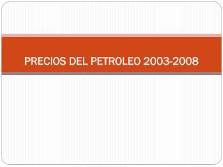 PRECIOS  DEL PETROLEO 2003-2008