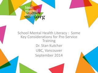 School Mental Health Literacy :  Some Key Considerations for Pre-Service Training Dr. Stan Kutcher
