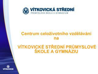 Centrum celoživotního vzdělávání  na  VÍTKOVICKÉ  střední průmyslové škole a gymnáziu