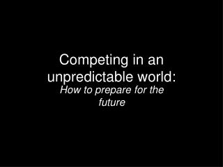 Competing in an unpredictable world: