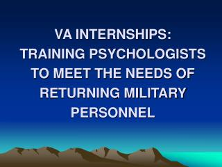 VA INTERNSHIPS:  TRAINING PSYCHOLOGISTS TO MEET THE NEEDS OF RETURNING MILITARY PERSONNEL