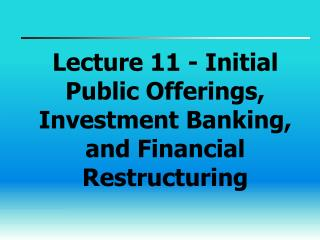 Lecture 11 - Initial Public Offerings, Investment Banking, and Financial Restructuring