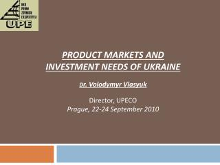 PRODUCT MARKETS AND INVESTMENT NEEDS OF UKRAINE D r.  Volodymyr Vlasyuk Director, UPECO