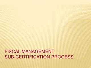 Fiscal Management  Sub-Certification Process