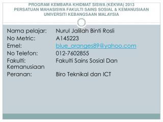 Nama pelajar :  Nurul Jalilah Binti Rosli No Metric:  A145223 Emel : blue_oranges89@yahoo