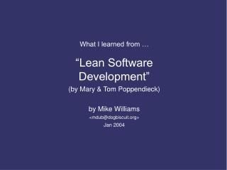 What I learned from     Lean Software Development  by Mary  Tom Poppendieck  by Mike Williams mdubdogbiscuit Jan 2004