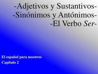 - Adjetivos  y  Sustantivos - - Sinónimos  y  Antónimos - -El  Verbo Ser -