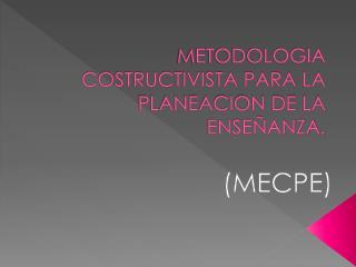 METODOLOGIA COSTRUCTIVISTA PARA LA PLANEACION DE LA ENSEÑANZA.